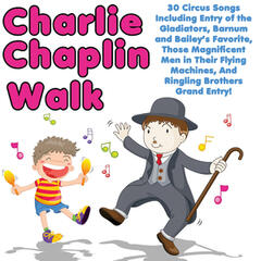 Charlie Chaplin Walk: 30 Circus Songs Including Entry of the Gladiators, Barnum and Bailey's Favorite, Those Magnificent Men in Their Flying Machines, And Ringling Brothers Grand Entry!