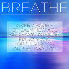 Breathe: Over 7 Hours of Calm New Age and Easy Listening Piano Music for Meditation and Relaxation