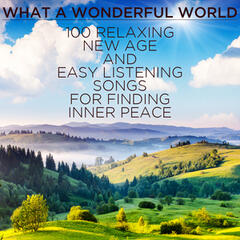 What a Wondeful World: 100 Relaxing New Age and Easy Listening Songs for Finding Inner Peace