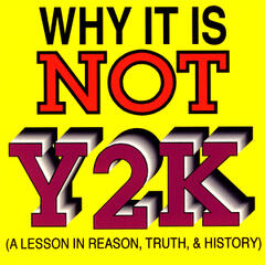 Why It Is Not Y2K (A Lesson in Reason, Truth & History)