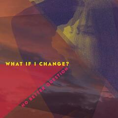 What if I change?