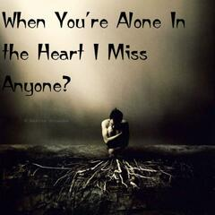 When You're Alone in the Heart I Miss Anyone?
