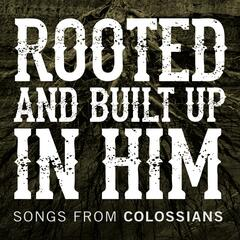 Rooted and Built up in Him: Songs from Colossians