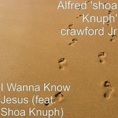 I Wanna Know Jesus (feat. Shoa Knuph)