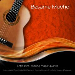Besame Mucho: Instrumental Latin Spanish Guitar Music Favorites for Romance, Cocktail & Dinner Parties, Vacations, & Restaurants