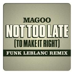 Not Too Late (To Make It Right) [Funk Leblanc Remix] [feat. Magoo]