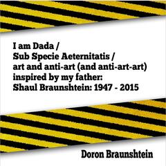 I Am Dada (Sub Specie Aeternitatis) [Art and Anti-Art ] [And Anti-Art-Art] [Inspired By My Father: Shaul Braunshtein: 1947 - 2015]