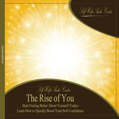 The Rise of You: Start Feeling Better About Yourself Today! Learn How to Quickly Boost Your Self-Confidence.