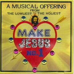 Make Jesus No. 1 (A Musical Offering from the Lowliest to the Holiest)