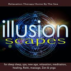 Illusionscapes for Deep Sleep, Spa, New Age, Relaxation, Meditation, Healing, Reiki, Massage, Zen & Yoga