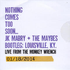 Nothing Comes Too Soon... Bootleg: Louisville, KY. Live from the Monkey Wrench 01/18/2014