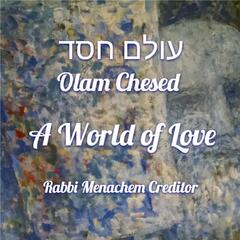 Olam Chesed (A World Of Love)