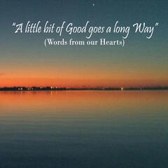 A Little Bit of Good Goes a Long Way (Words from Our Hearts)