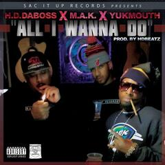 All I Wanna Do (feat. M.A.K. & Yukmouth)