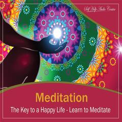 Meditation: The Key to a Happy Life - Learn to Meditate