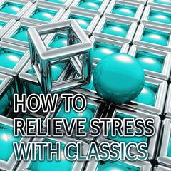 How to Relieve Stress with Classics – Guided Meditation for Stress Relief & Relaxation, Time to Relax, Therapy Sounds for Inner Peace & Stress Free, Well Being, Peace of Mind