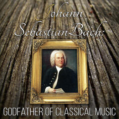 Johann Sebastian Bach: Godfather of Classical Music – Great Time with Supreme Classical Masterpieces, Timeless and Mood Classics, Must Have Ultimate Collection, Classical Music Therapy