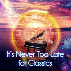 It's Never Too Late for Classics – Classical Songs for Young and Old, Timeless Music with Background Instrumental, Unforgettable Moments with Famous Comosers, Music for Inner Power, Passion & Beauty