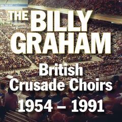 The Billy Graham British Crusade Choirs 1954 - 1991