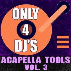 Only 4 DJ's: Acapella Tools, Vol. 3
