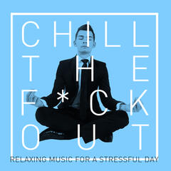Chill the F*ck Out: Relaxing Music for a Stressful Day