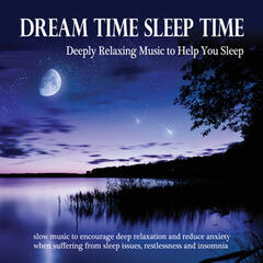 Dream Time Sleep Time: Deeply Relaxing Music to Help You Sleep - Slow Music to Encourage Deep Relaxation and Reduce Anxiety When Suffering from Sleep Issues, Restlessness and Insomnia