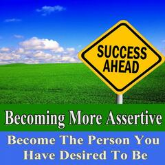 Becoming More Assertive Become the Person You Have Desired to Be Subliminal Change