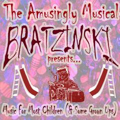 The Amusingly Musical Bratzinski Presents... Music for Most Children (& Some Grown Ups)