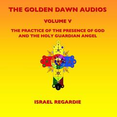 The Golden Dawn Audios, Vol. 5 (The Practice of the Presence of God & the Holy Guardian Angel)