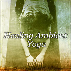 Healing Ambient Yoga – Deep Yoga, Mindfulness, Pure Sound, Healing Zen Therapy Music