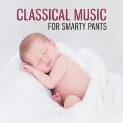 Classical Music for Smarty Pants – Music for Listening and Relaxation, Sounds for Brilliant, Little Baby, Instrumental Music with Classical Composers for Your Baby