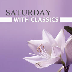 Saturday with Classics – Relaxation Songs, Classical Masterpieces, Peaceful Mind