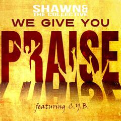 We Give You Praise (feat. C.Y.B.)