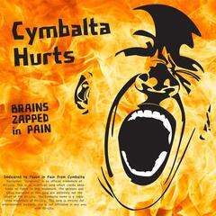 Cymbalta Hurts (Brains Zapped in Pain)