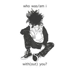 Who Was / Am I With(Out) You?