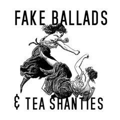 Fake Ballads & Tea Shanties