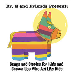 Dr. E and Friends Present: Songs and Stories for Kids and Grown Ups Who Act Like Kids