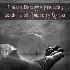 Claude Debussy Preludes Book 1 and Children's Corner