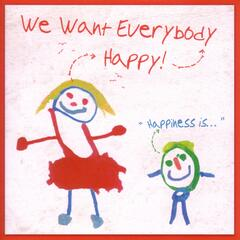 We Want Everybody Happy! Happiness Is...