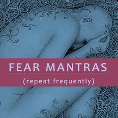 Fear Mantras (Repeat Frequently)