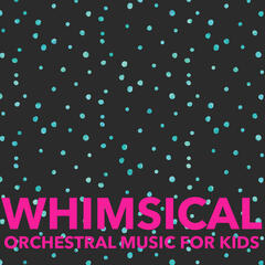 Whimsical: Orchestral Music for Kids