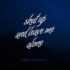 Shut Up & Leave Me Alone