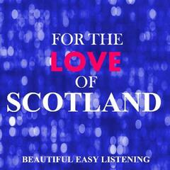 For the Love of Scotland: Beautiful Easy Listening