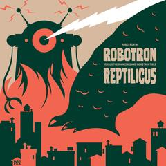 Robotron Versus the Invincible and Indestructible Reptilicus