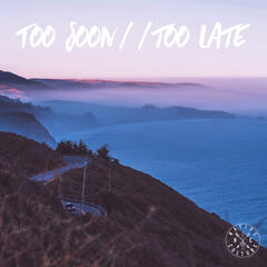 Too Soon // Too Late