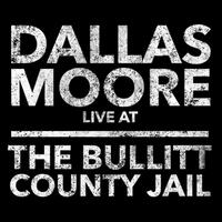 Dallas Moore: Live at the Bullitt County Jail