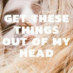 Get These Things out of My Head