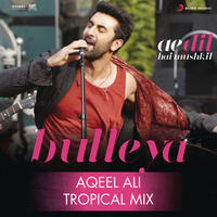 "Bulleya (Tropical Mix By Aqeel Ali) [From ""Ae Dil Hai Mushkil""]"