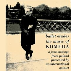 Ballet Etudes - The Music Of Komeda: A Jazz Message From Poland Presented By An International Quintet