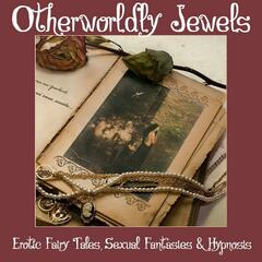 Otherworldly Jewels (Erotic Fairy Tales, Sexual Fantasies & Hypnosis)